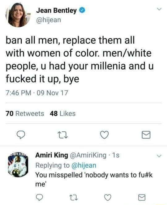 { ap Jean Bentley  hijean ban all men, replace them all with women of color. people, u had your millenia and u fucked it up, bye PM 09 Nov 17 Retweets Amiri King AmiriKing Replying to hijean You misspelled nobody wants to me meme