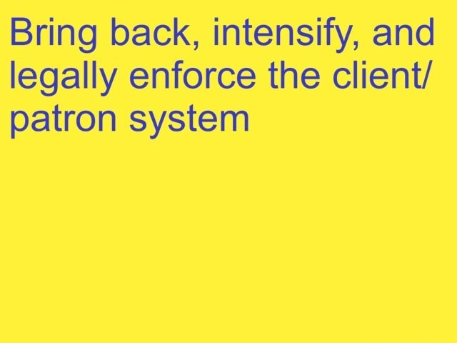 Bring back, intensify, and legally enforce the client patron system memes