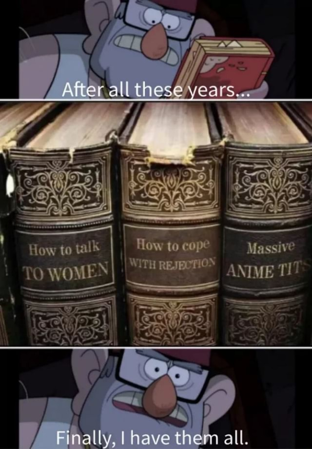 How to cope Massive After all these you How to talk TO WOMEN I WI ON TH REJECT ANIME T Finally, have them all, WOMEN meme