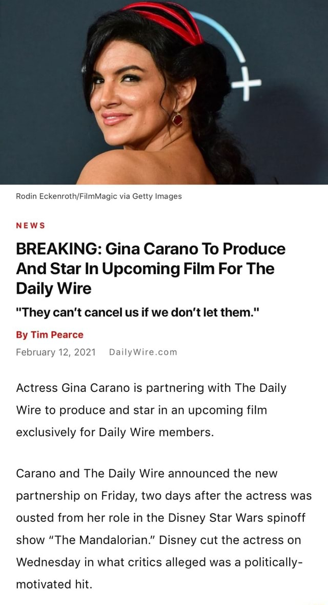 Rodin Eckenroth. FilmMagic via Getty Images NEWS BREAKING Gina Carano To Produce And Star In Upcoming Film For The Daily Wire They can not cancel us if we do not let them. By Tim Pearce February 12,2021 Actress Gina Carano is partnering with The Daily Wire to produce and star in an upcoming film exclusively for Daily Wire members. Carano and The Daily Wire announced the new partnership on Friday, two days after the actress was ousted from her role in the Disney Star Wars spinoff show The Mandalorian. Disney cut the actress on Wednesday in what critics alleged was a politically motivated hit memes