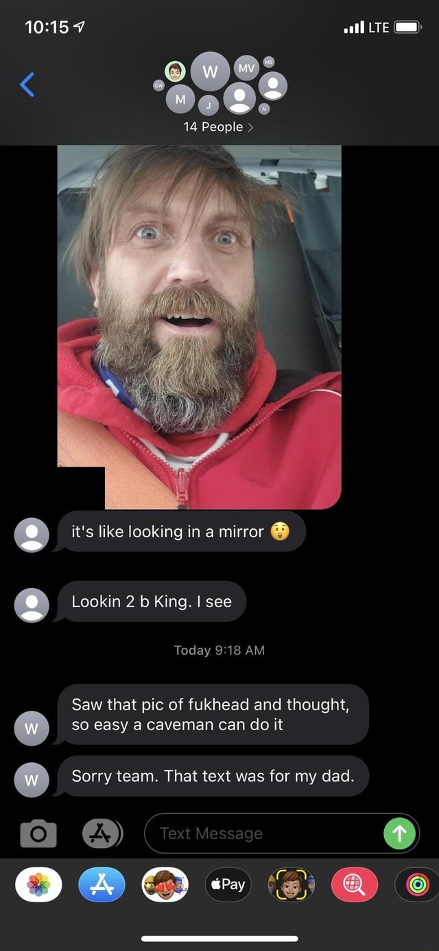 OM LTE 14 People  it's like looking in a mirror Lookin 2 b King. I see Today AM Saw that pic of fukhead and thought, so easy a Caveman can do it Sorry team. That text was for my dad. Text Message al memes