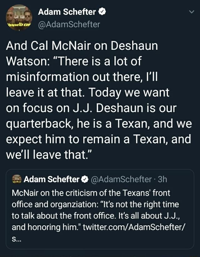 Adam Schefter AdamSchefter And Cal McNair on Deshaun Watson  There is a lot of misinformation out there, I'll leave it at that. Today we want on focus on J.J. Deshaun is our quarterback, he is a Texan, and we expect him to remain a Texan, and we'll leave that. Adam Schefter  AdamSchefter McNair on the criticism of the Texans front office and organziation  It's not the right time to talk about the front office. It's all about J.J., and honoring him. S meme