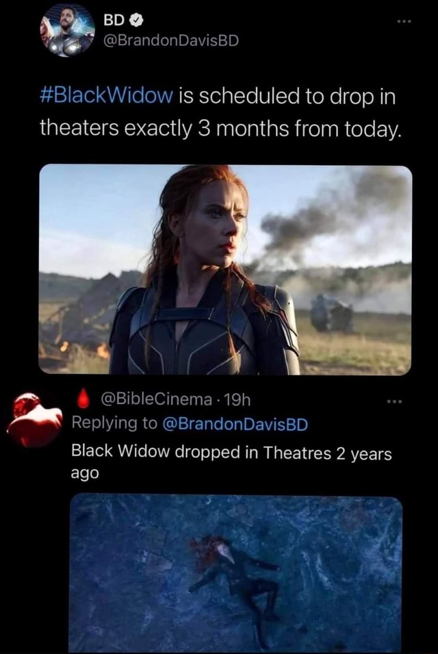 BD BlackWidow is scheduled to drop in theaters exactly 3 months from today. BibleCinema Replying to  BrandonDavisBD Black Widow dropped in Theatres 2 years ago memes