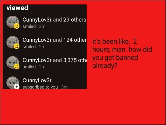 Viewed smiled smiled CunnyLov3r and 29 others. CunnyLov3r and 124 other it's been like, CunnyLov3r and 3,375 smiled CunnyLov3r subscribed to you 3m hours, man. how did you get banned already memes