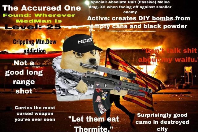 Jpecial Absolute Unit Passive Melee shit The Accursed One when facing off against smaller enemy is active creates DIY bo rom SS and black powder Nota good long range shot Carries the most cursed weapon Surprisingly good you've ever seen Let them eat camo in destroyed you've ever seen Therm city memes