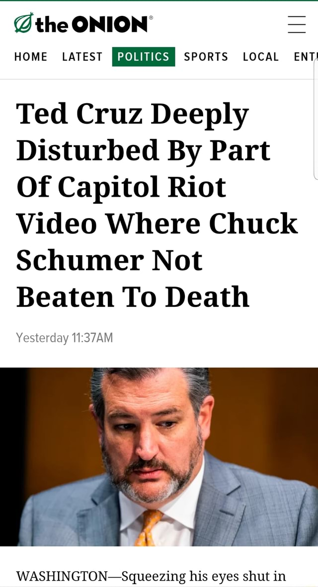 The ONION HOME LATEST I POLITICS I SPORTS LOCAL ENT Ted Cruz Deeply Disturbed By Part Of Capitol Riot Where Chuck Schumer Not Beaten To Death Yesterday WASHINGTON Squeezing his eyes shut in memes