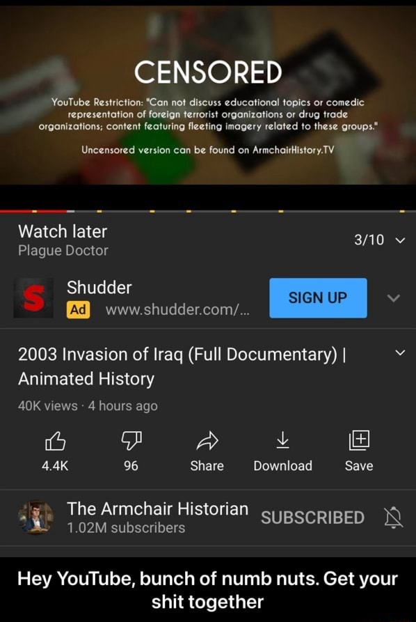 CENSORED YouTube Restriction *Can not discuss educational topics or comedic tepresentation of foreign terrorist organizations or drug trade organizations content featuring fleeting imagery related to these groups. Uncensored version can be found on ArmchaitHistory.TV Watch later Plague Doctor Shudder www. shudder cony 2003 Invasion of Iraq Full Documentary I Animated History AOK views 4 hours ago 4.4K 96 Share Download Save The Armchair Historian 1.02M subscribers SUBSCRIBED Hey YouTube, bunch of numb nuts. Get your shit together  Hey YouTube, bunch of numb nuts. Get your shit together memes