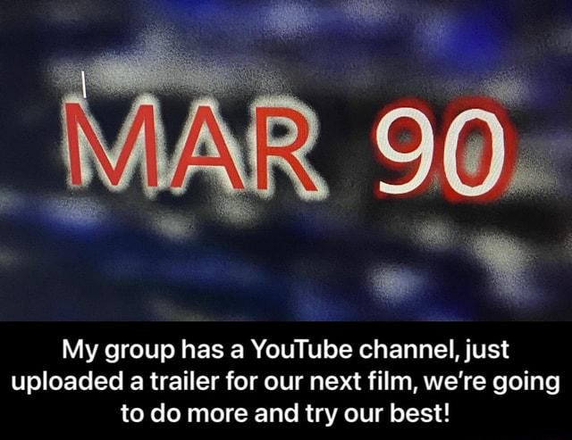 My group has a YouTube channel, just uploaded a trailer for our next film, we're going to do more and try our best  My group has a YouTube channel, just uploaded a trailer for our next film, we're going to do more and try our best meme