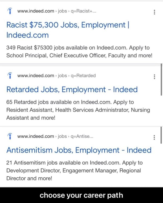 Com Racist $75,300 Jobs, Employment I 349 Racist $75300 jobs available on Indeed Apply to School Principal, Chief Executive Officer, Faculty and more jobs Retarded Jobs, Employment  Indeed 65 Retarded jobs available on com Apply to Resident Assistant, Health Services Administrator, Nursing Assistant and more indeed com jobs I Antisemitism Jobs, Employment  Indeed 21 Antisemitism jobs available on Indeed.com. Apply to Development Director, Engagement Manager, Regional Director and more choose your career path  choose your career path memes