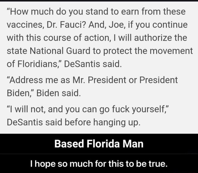 How much do you stand to earn from these vaccines, Dr. Fauci And, Joe, if you continue with this course of action, I will authorize the state National Guard to protect the movement of Floridians, DeSantis said. Address me as Mr. President or President Biden, Biden said. will not, and you can go fuck yourself, DeSantis said before hanging up. Based Florida Man I hope so much for this to be true.  I hope so much for this to be true memes