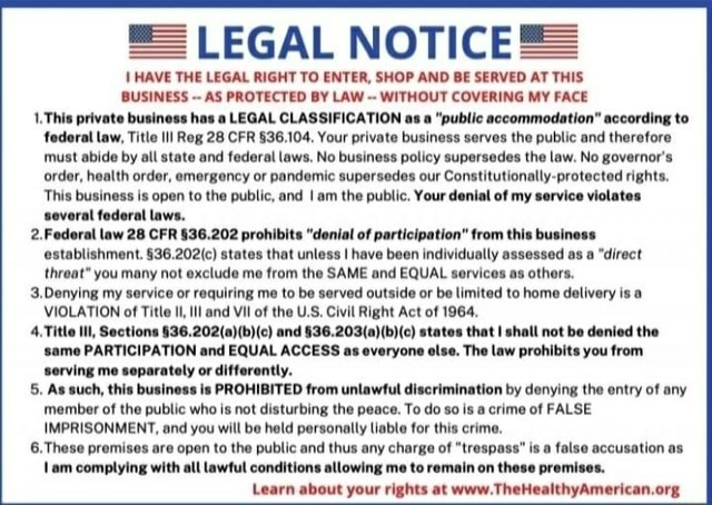 LEGAL NOTICE HAVE THE LEGAL RIGHT TO ENTER, SHOP AND BE SERVED AT THIS BUSINESS AS PROTECTED BY LAW WITHOUT COVERING MY FACE 1. This private business has a LEGAL CLASSIFICATION as a public accommodation according to federal aw, Title III Reg 28 CFR Your private business serves the public and therefore must abide by al state and federal laws. No business policy supersedes the law. No governor's order, health order, emergency or pandemic supersedes our Constitutionally protected rights. This business is open to the public, and I am the public. Your denial of my service violates several federal laws. 2. Federal law 28 CFR prohibits denial of participation from this business establishment. states that unless I have been individually assessed as direct threat you many not exclude me from the SA