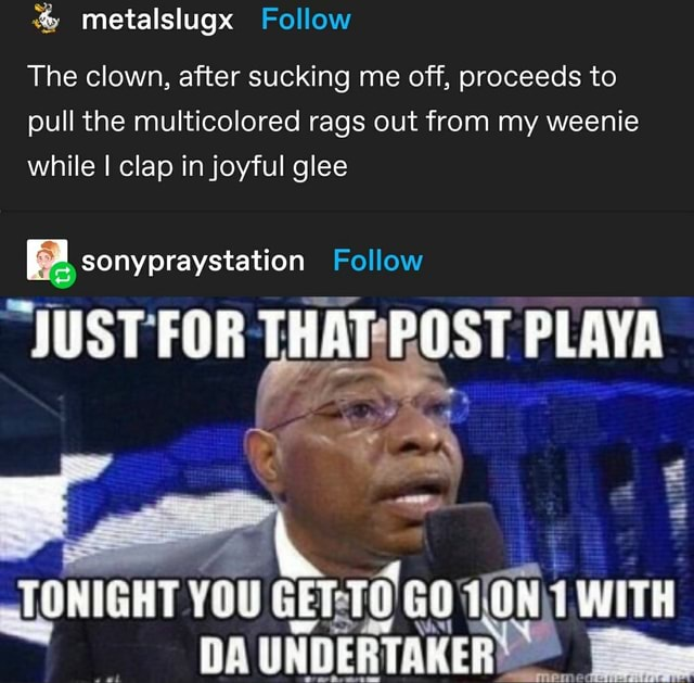 Metalslugx Follow The clown, after sucking me off, proceeds to pull the multicolored rags out from my weenie while I clap in joyful glee Follow JUST FOR THAT POST PLAYA TUNIGHT YOU GiT GUTUN WHE UNDERTAKER meme
