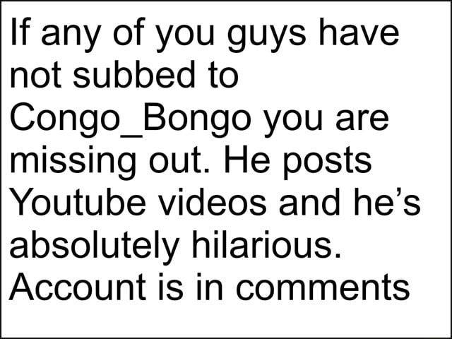 If any of you guys have not subbed to Congo Bongo you are missing out. He posts Youtube and he's absolutely hilarious. Account is in comments memes