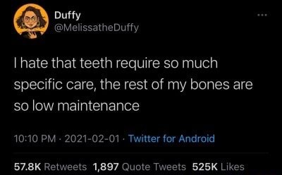 Hate that teeth require so much specific care, the rest of my bones are so low maintenance PM  2021 02 01 Twitter for Android meme
