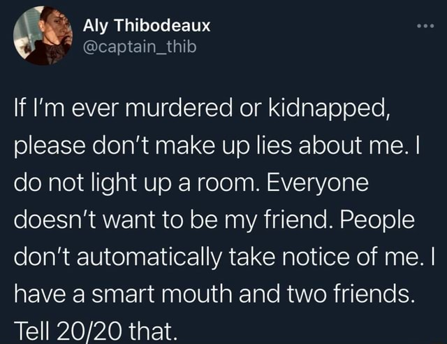 Aly Thibodeaux in thib If I'm ever murdered or kidnapped, please do not make up lies about me. I I do not light up a room. Everyone doesn't want to be my friend. People do not automatically take notice of me. I I have a smart mouth and two friends. Tell that memes