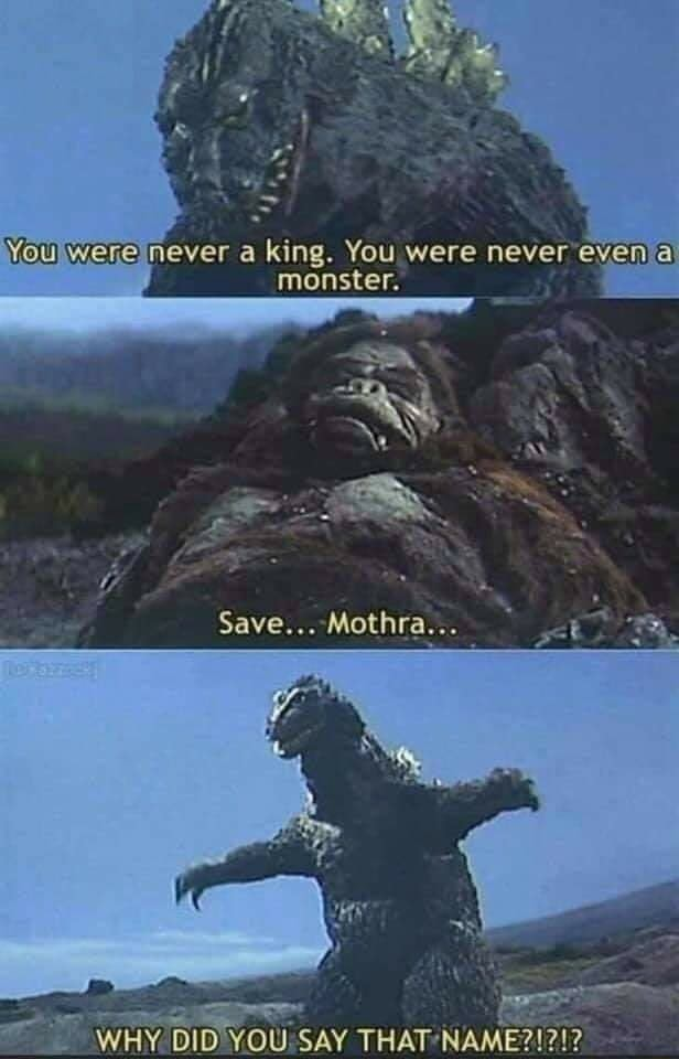 Were Hever king. You were never even monster. Save Mothra 74, YOUSAY memes