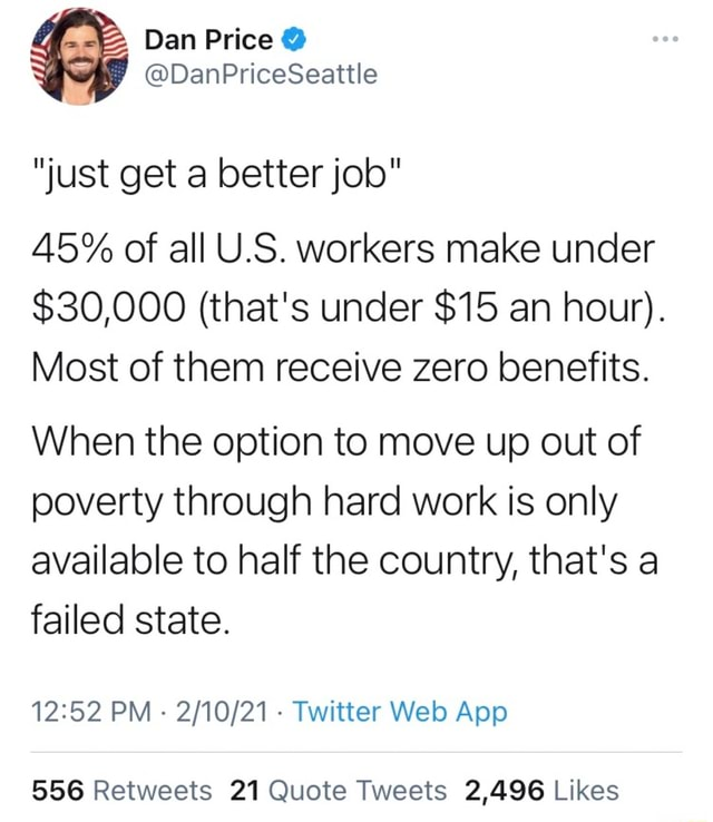 Just get a better job 45% of all U.S. workers make under $30,000 that's under $15 an hour . Most of them receive zero benefits. When the option to move up out of poverty through hard work is only available to half the country, that's a failed state. PM Twitter App meme