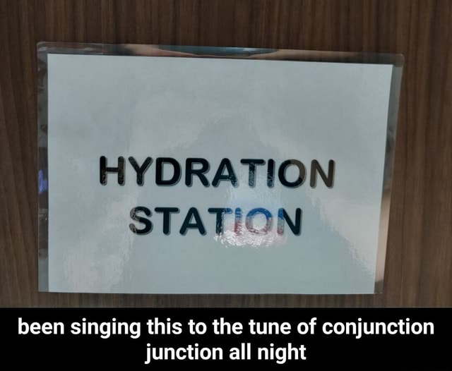 HYDRATION STATION been singing this to the tune of conjunction junction all night  been singing this to the tune of conjunction junction all night memes