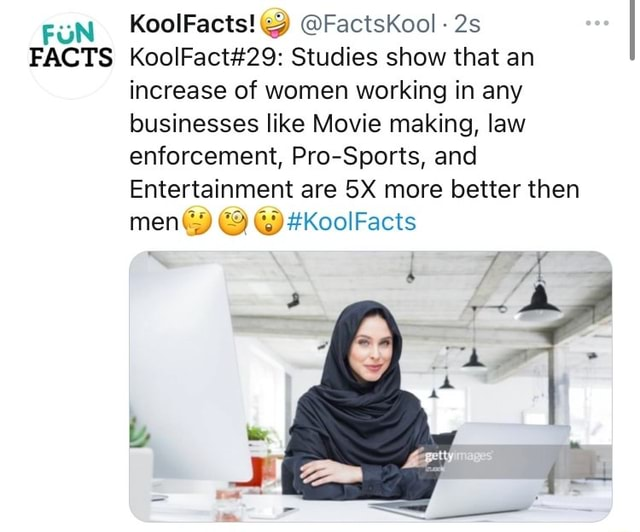 FUN FACTS KoolFacts  FactsKool Studies show that an increase of women working in any businesses like Movie making, law enforcement, Pro Sports, and Entertainment are more better then men KoolFacts meme