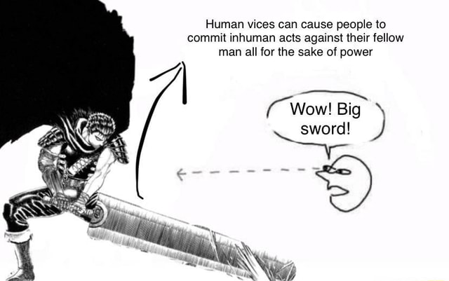 Human vices can cause people to commit inhuman acts against their fellow man all for the sake of power Wow Big  sword memes