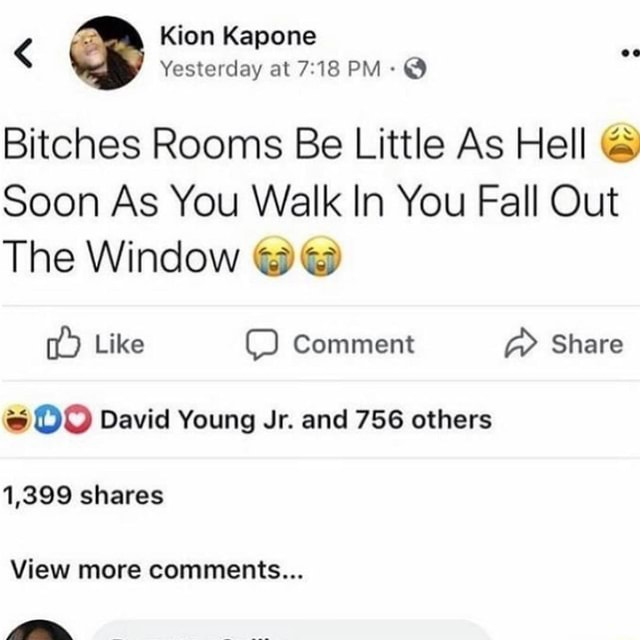 Kion Kapone Yesterday at PM Bitches Rooms Be Little As Hell Soon As You Walk In You Fall Out The Window Like Comment Share David Young Jr. and 756 others shares View more comments memes