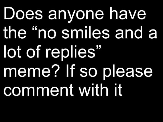 Does anyone have the no smiles and a lot of replies meme If so please comment with it