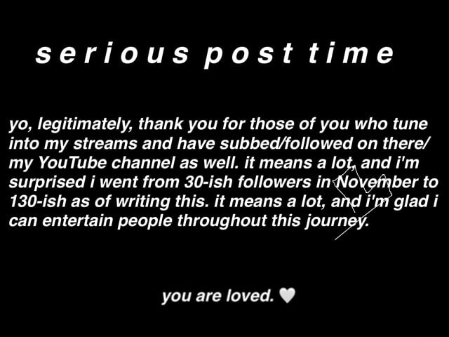 Serious post time yo, legitimately, thank you for those of you who tune into my streams and have on there my YouTube channel as well. it means a lot, and i'm surprised i went from 30 ish followers in November to 130 ish as of writing this. it means a lot, and glad can entertain people throughout this journey, you are loved memes