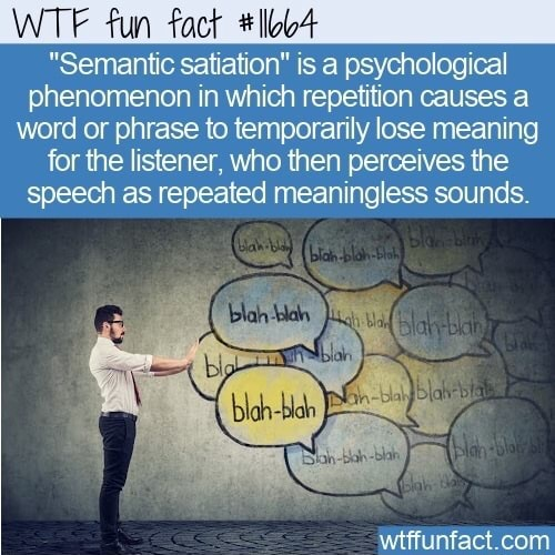 WTF fun fact llob4 Semantic satiation is a psychological phenomenon in which repetition causes a word or phrase to temporarily lose meaning for the listener, who then perceives the speech as repeated meaningless sounds memes
