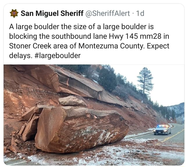 San Miguel Sheriff SheriffAlert A large boulder the size of a large boulder is blocking the southbound lane Hwy 145 mm28 in Stoner Creek area of Montezuma County. Expect delays. largeboulder memes