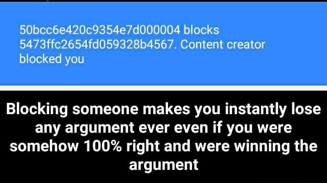 50bcc6e420c9354e7d000004 blocks 5473ffc2654fd059328b4567. Content creator blocked you Blocking someone makes you instantly lose any argument ever even if you were somehow 100% right and were winning the argument Blocking someone makes you instantly lose any argument ever even if you were somehow 100% right and were winning the argument memes
