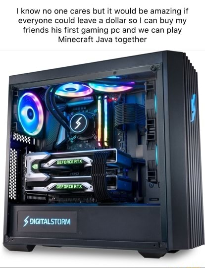 Know no one cares but it would be amazing if everyone could leave a dollar so can buy my friends his first gaming pc and we can play Minecraft Java together memes