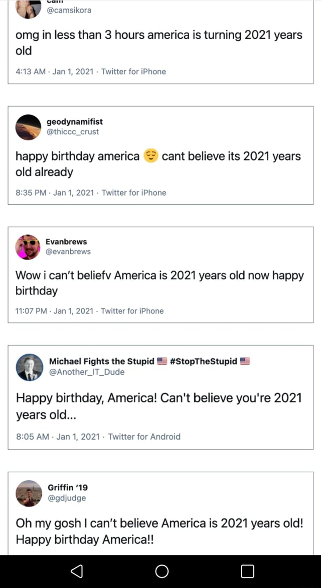 Omg in less than 3 hours america is turning 2021 years old AM Jan 1, 2021 Twitter for iPhone thicee crust happy birthday america cant believe its 2021 years old already PM Jan 1, 2021 Twitter for iPhone Wow i can not beliefv America is 2021 years old now happy birthday PM Jan 1, 2021 Twitter for iPhone Michael Fights the Stupid StopTheStupid Happy birthday, America Can't believe you're 2021 years old AM Jan 1, 2021 Twitter for Android criffin 19 S gdjudge Oh my gosh I can not believe America is 2021 years old Happy birthday America memes