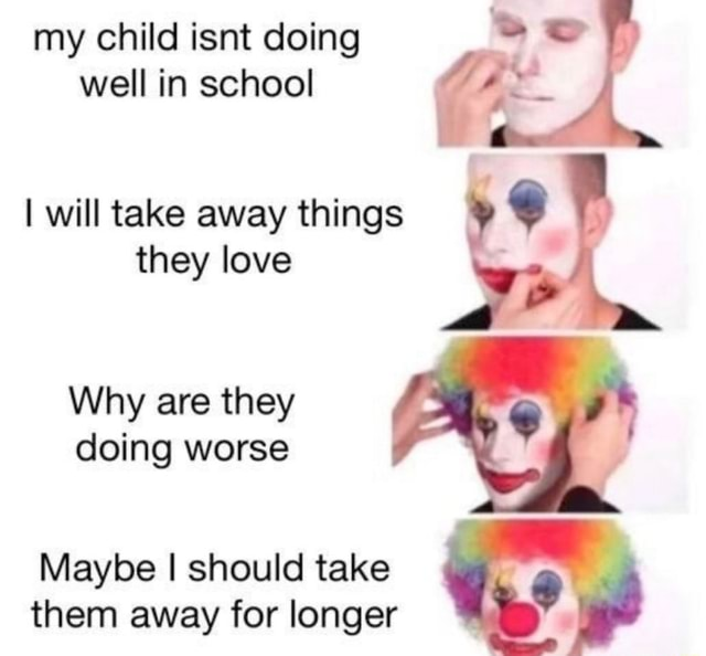 My child isnt doing so well in school I will take away things they love Why are they doing worse Maybe I should take them away for longer memes