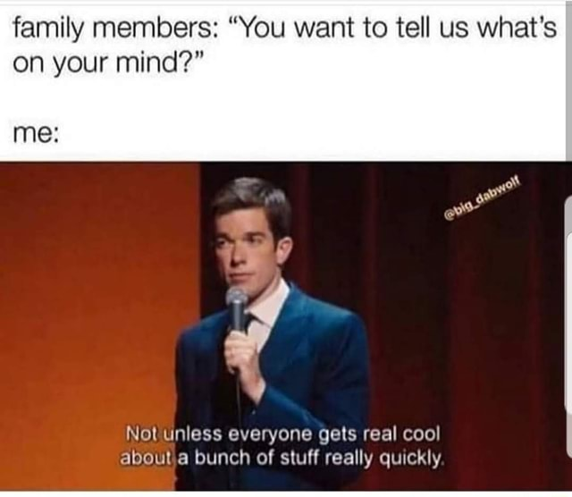 Family members You want to tell us what's on your mind me Not unless everyone gets real cool about bunch of stuff really quickly memes