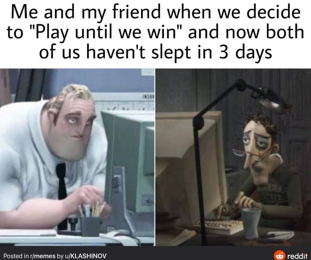 Me and my friend when we decide to Play until we win and now both of us haven't slept in 3 days Posted in by reddit memes