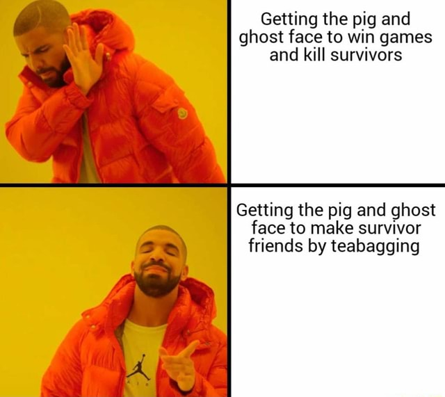 Getting the pig and ghost face to win games and kill survivors Getting the pig and ghost face to make survivor friends by teabagging meme