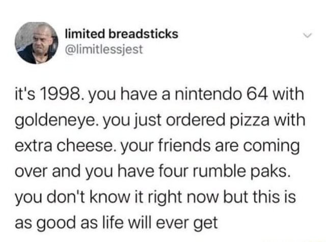 Limited breadsticks it's 1998. you have.a nintendo 64 with goldeneye. you just ordered pizza with extra cheese. your friends are coming over and you have four rumble paks. you do not know it right now but this is as good as life will ever get meme