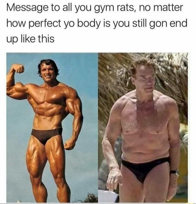 Message to all you gym rats, no matter how perfect yo body is you still gon end up like this memes