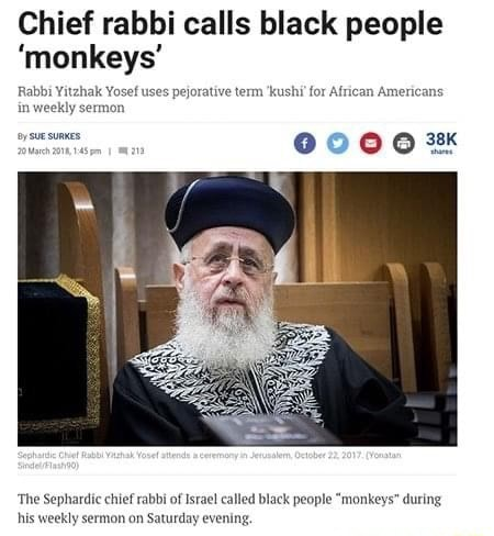 Chief rabbi calls black people monkeys Rabbi Yitzhak Yosef uses pejorative term kushi for African Americans in weekly sermon sucsumes e000 3% The Sephardic chief rabbi of Israel called black people monkeys during his weekly sermon on Saturday evening, memes