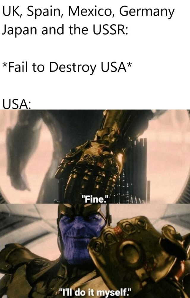 UK, Spain, Mexico, Germany Japan and the USSR *Fail to Destroy USA* USA Fine do it memes
