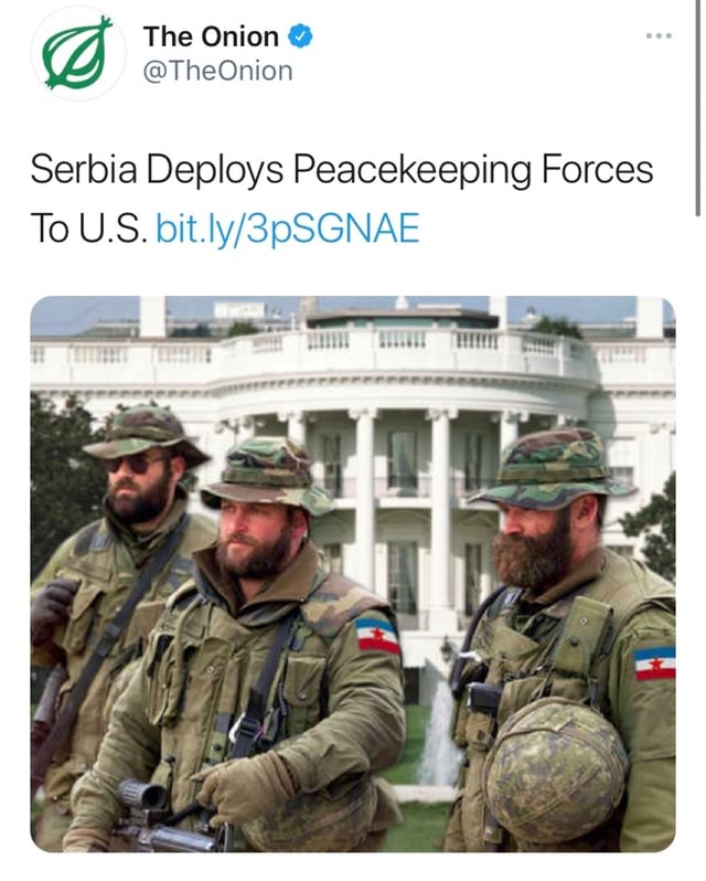 The Onion TheOnion Serbia Deploys Peacekeeping Forces To U.S memes