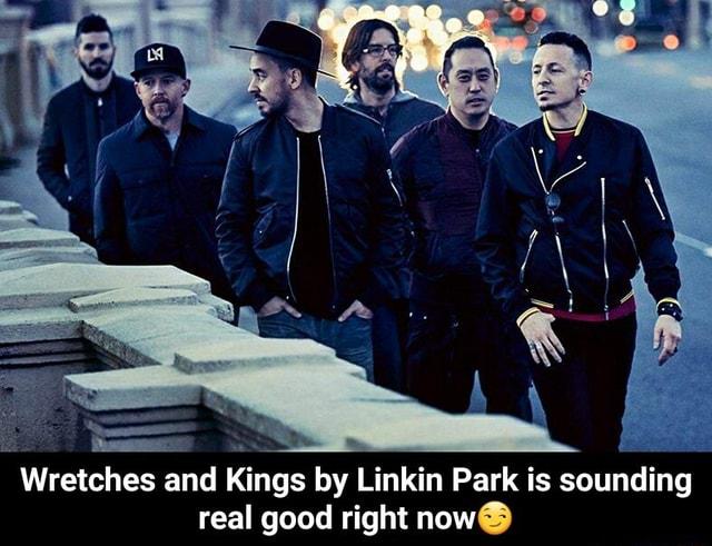 Wretches and Kings by Linkin Park is sounding real good right now Wretches and Kings by Linkin Park is sounding real good right now memes