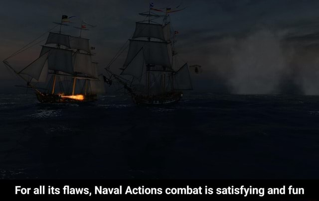 For all its flaws, Naval Actions combat is satisfying and fun For all its flaws, Naval Actions combat is satisfying and fun meme