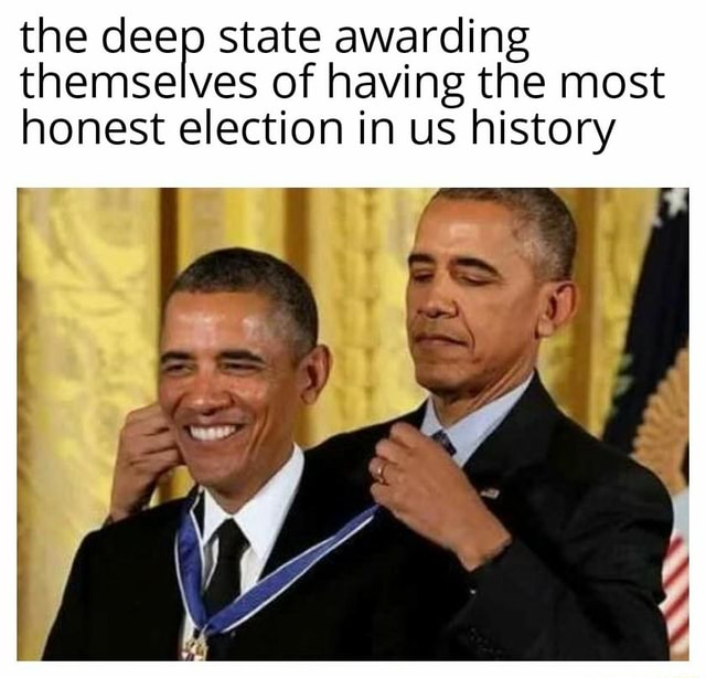 The deep state of awarding having the most themselves of having the most honest election in us history memes