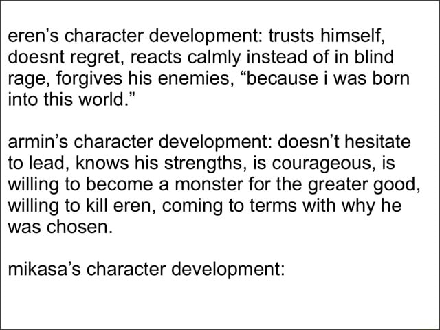 Eren's character development trusts himself, doesnt regret, reacts calmly instead of in blind rage, forgives his enemies, because i was born into this world. armin's character development doesn't hesitate to lead, knows his strengths, is courageous, is willing to become a monster for the greater good, willing to kill eren, coming to terms with why he was chosen. mikasa's character development memes