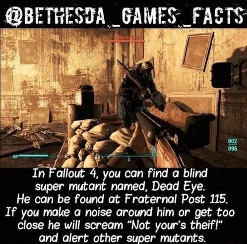 Bi GAMES FASTS In Fallout 4, you can find blind super mutant named, Dead Eye. He can be found at Fraternal Post 115. If you make a noise around him or get too close he will scream Not your's theif and alert other super mutants memes
