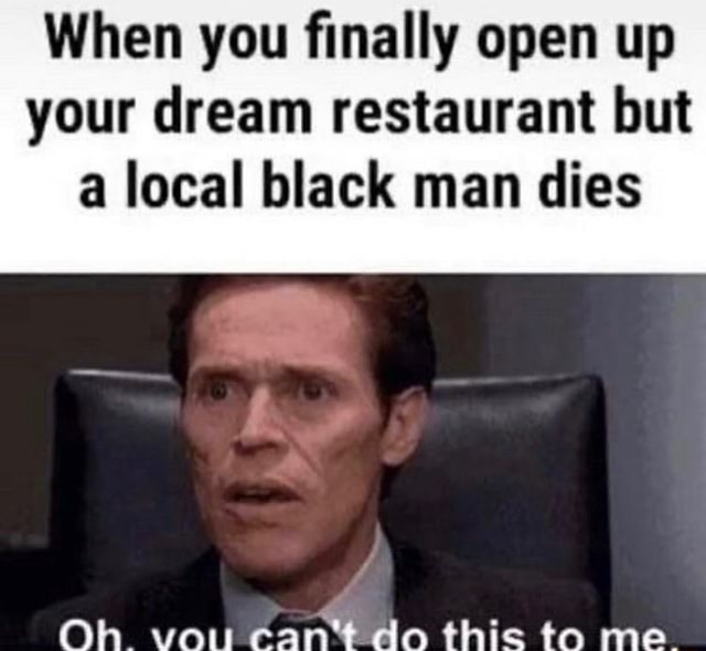 When you finally open up your dream restaurant but a local black man dies Oh van can* do this to me memes