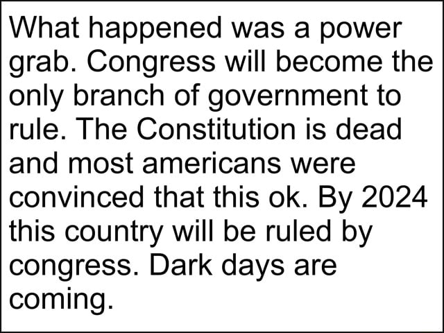 What happened was a power grab. Congress will become the only branch of government to rule. The Constitution is dead and most americans were convinced that this ok. By 2024 this country will be ruled by congress. Dark days are coming memes