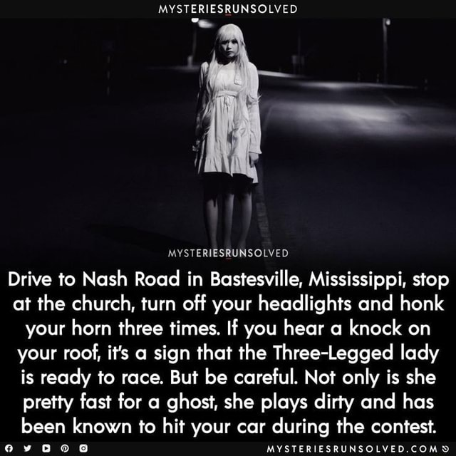 MYSTERIESRUNSOLVED MYSTERIESRUNSOLVED Drive to Nash Road in Bastesville, Mississippi, stop at the church, turn off your headlights and honk your horn three times. If you hear a knock on your roof, it's a sign that the Three Legged lady is ready to race. But be careful. Not only is she pretty fast for a ghost, she plays dirty and has been known to hit your car during the contest. MYSTERIESRUNSOLVED.COMD memes