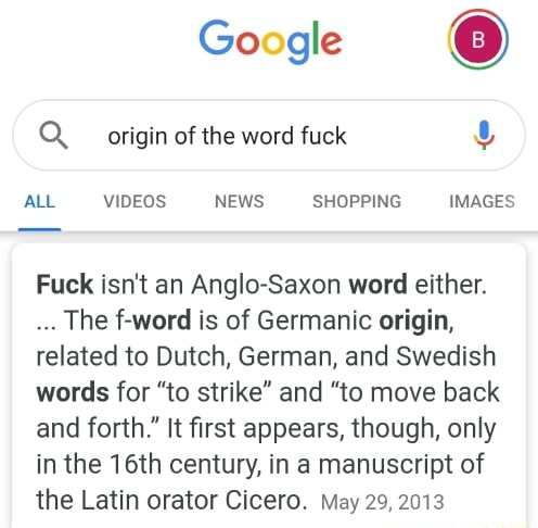 Google Q. origin of the word fuck ALL NEWS SHOPPING IMAGES Fuck isn't an Anglo Saxon word either. The f word is of Germanic origin, related to Dutch, German, and Swedish words for to strike and to move back and forth. It first appears, though, only in the 16th century, in a manuscript of the Latin orator Cicero. May 29, 2013 memes